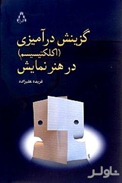 گزینش درآمیزی در هنر نمایش بر مبنای گزیدهای از نمایشنامههای گزینش درآمیخته ایرانی (اکلکتیسیسم)