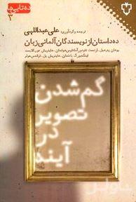 گم شدن تصویر در آینه (10 داستان از نویسندگان آلمانی زبان) مجموعه داستان